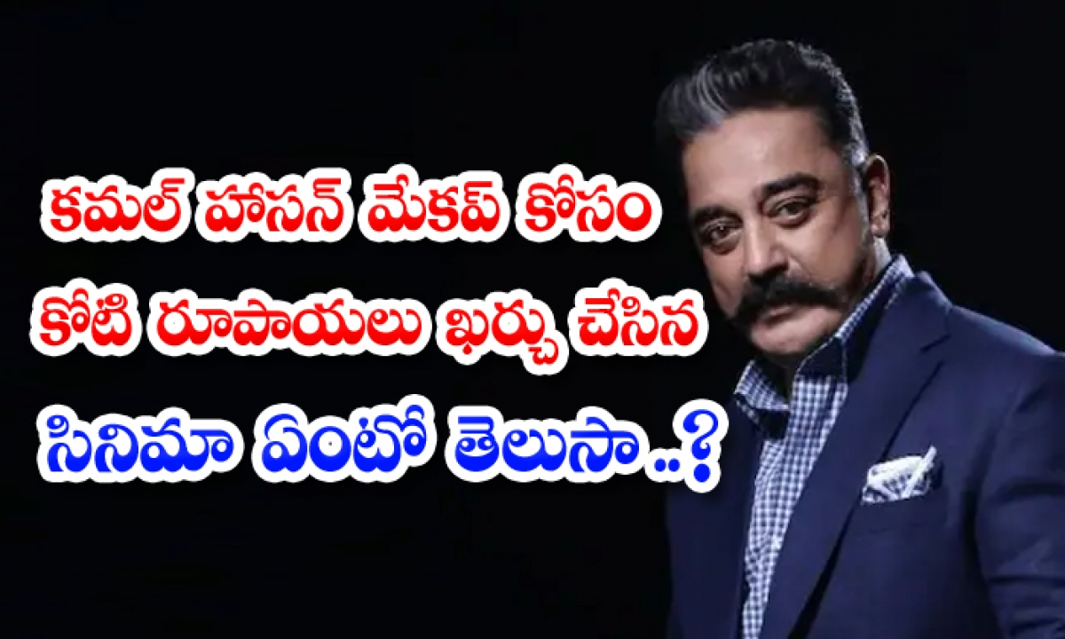 1 Crore For Kamal Haasan Makeup For Which Movie-TeluguStop.com
