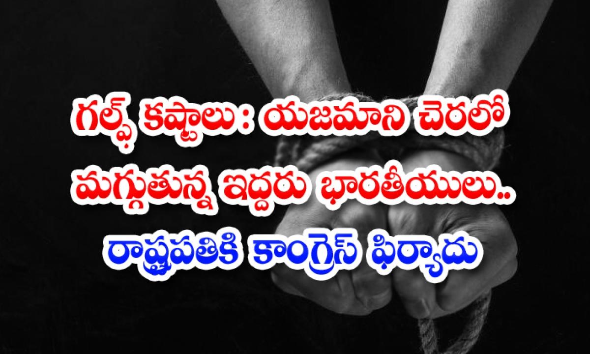 2 Rajasthan Workers Allegedly Being Held Captive By Employer In Saudi Arabia-గల్ఫ్ కష్టాలు: యజమాని చెరలో మగ్గుతున్న ఇద్దరు భారతీయులు… రాష్ట్రపతికి కాంగ్రెస్ ఫిర్యాదు-Latest News - Telugu-Telugu Tollywood Photo Image-TeluguStop.com