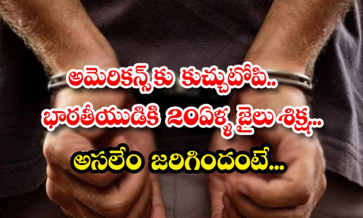 A Hat For American An Indian Man Sentenced To 20 Years In Prison Is What Actually Happened-అమెరికన్స్ కు కుచ్చుటోపి.. భారతీయుడికి 20 ఏళ్ళ జైలు శిక్ష.. అసలేం జరిగిందంటే…-Latest News - Telugu-Telugu Tollywood Photo Image-TeluguStop.com