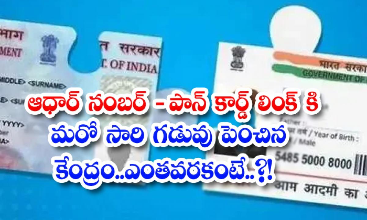 Aadhaar Number Center For Extension Of Pan Card Link Once Again How Far-ఆధార్ నంబర్ – పాన్ కార్డ్ లింక్ కి మరోసారి గడువు పెంచిన కేంద్రం.. ఎంతవరకంటే..-General-Telugu-Telugu Tollywood Photo Image-TeluguStop.com