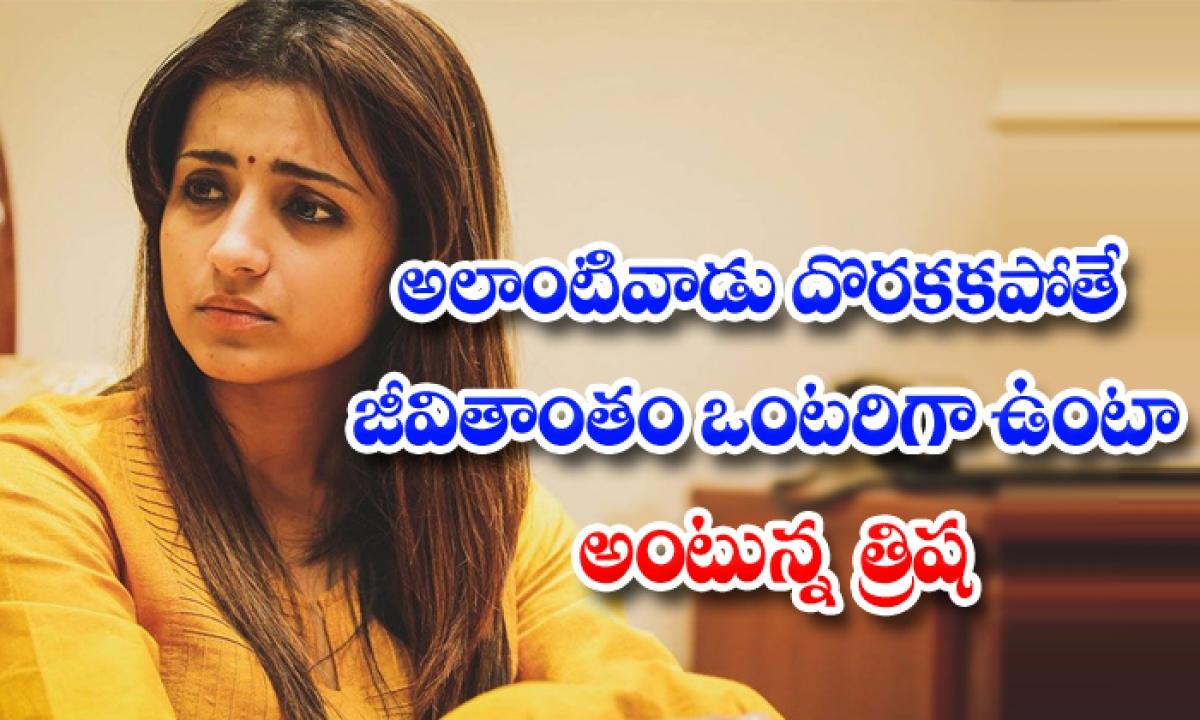 Actress Trisha Opens Up About Her Marriage Plans-అలాంటి వాడు దొరకకపోతే జీవితాంతం ఒంటరిగా ఉంటా అంటున్న త్రిష-General-Telugu-Telugu Tollywood Photo Image-TeluguStop.com