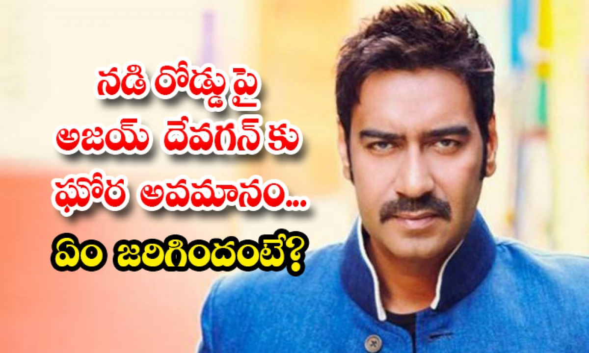 Ajay Devgan Insulted On Road What Happened-TeluguStop.com