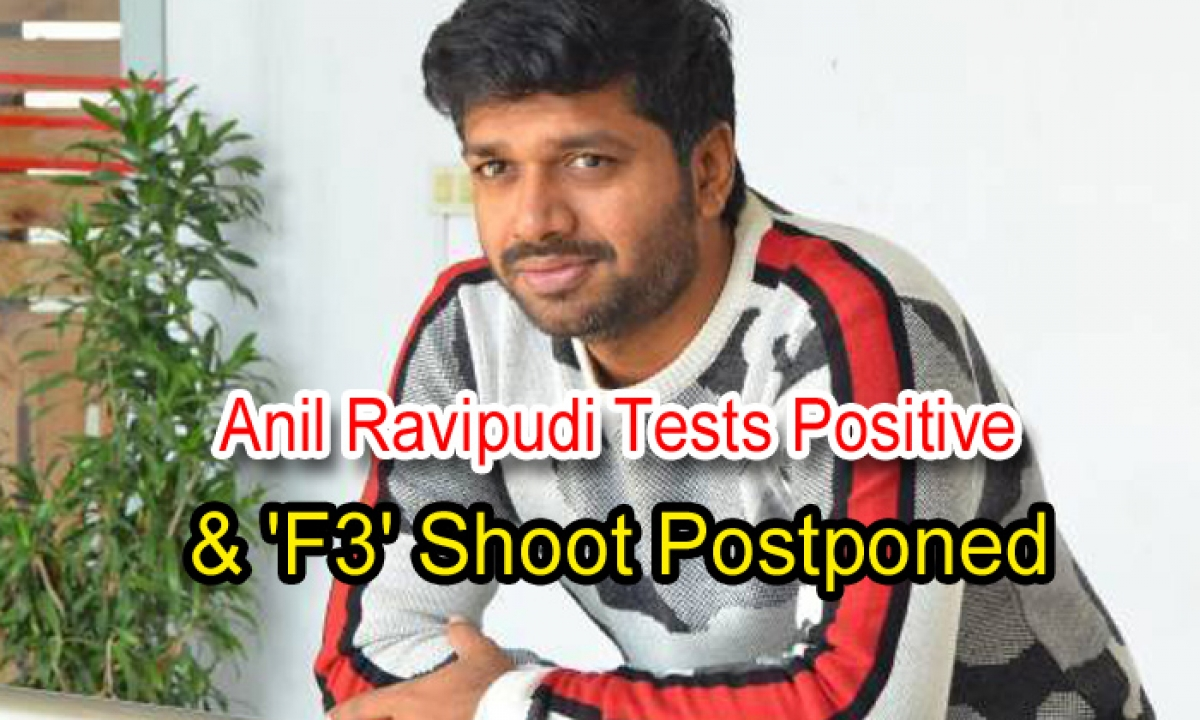 Anil Ravipudi Tests Positive & 'f3' Shoot Postponed-TeluguStop.com