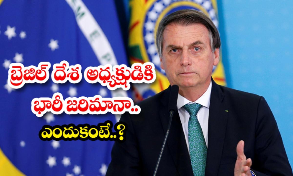 A Huge Fine For The President Of Brazil-బ్రెజిల్ దేశ అధ్యక్షుడికి భారీ జరిమానా.. ఎందుకంటే.. -Breaking/Featured News Slide-Telugu Tollywood Photo Image-TeluguStop.com