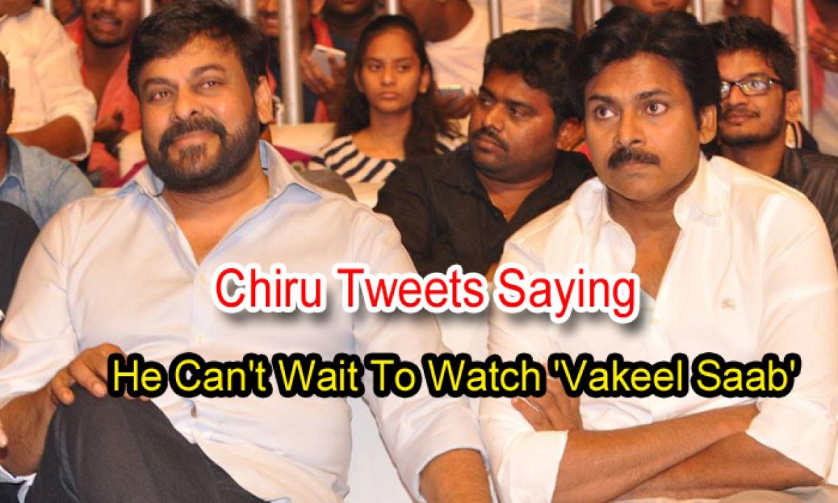 Chiru Tweets Saying He Can't Wait To Watch 'vakeel Saab'-TeluguStop.com