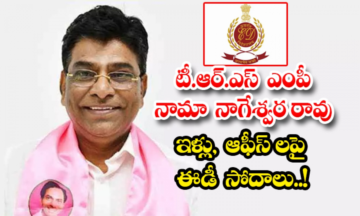 Ed Conduct Searches At Nama Nageswara Rao Resident And Offices-TeluguStop.com