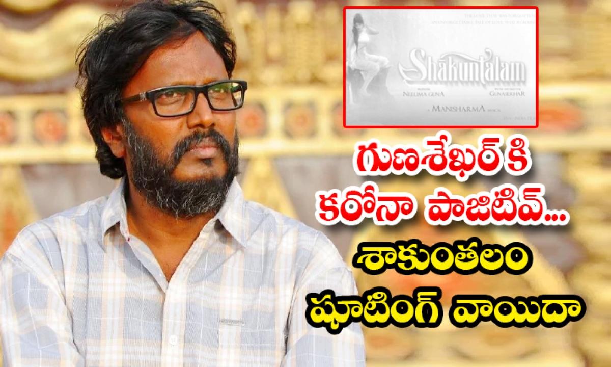 Gunasekhar Have Corona Positive Shaakuntalam Shooting Postponed-TeluguStop.com