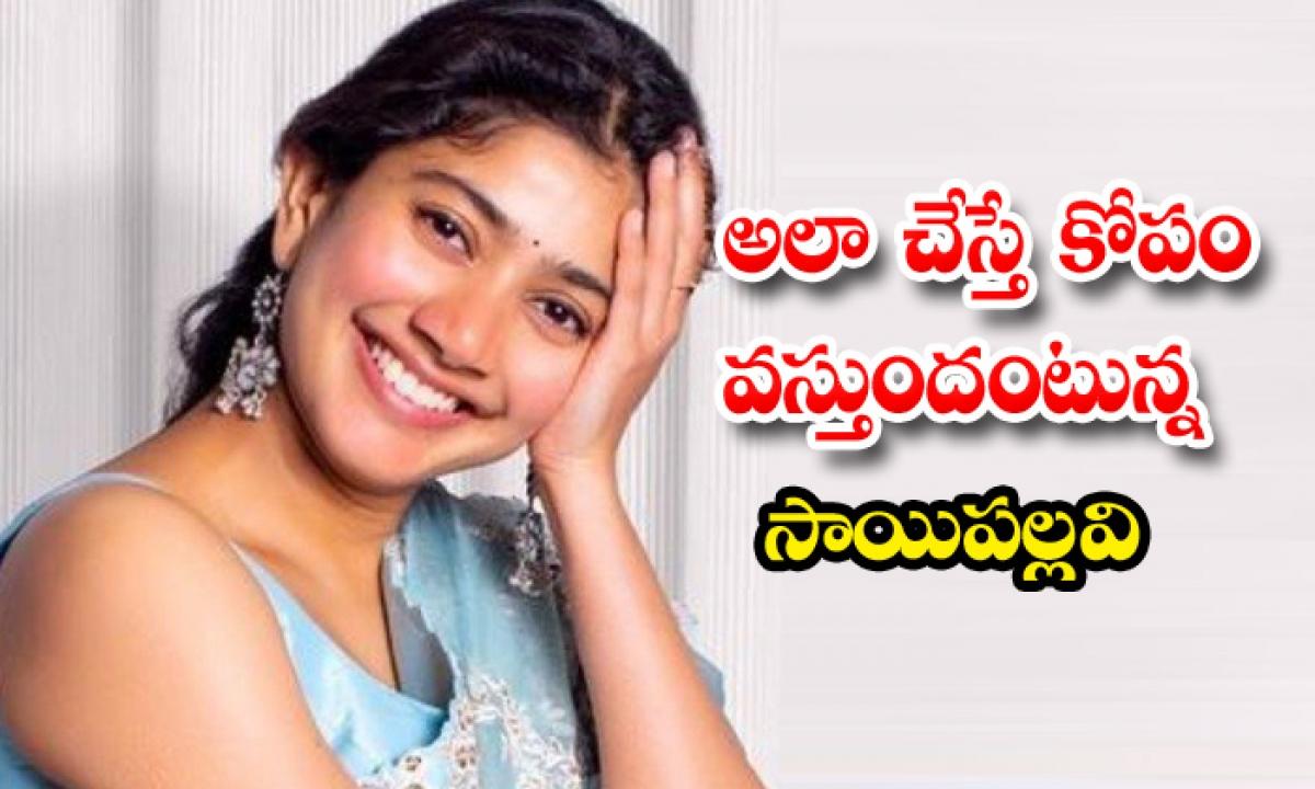 Saipallavi Says About Her Angriness On Sekhar Kammula-అలా చేస్తే కోపం వస్తుందంటున్న సాయిపల్లవి-Latest News - Telugu-Telugu Tollywood Photo Image-TeluguStop.com