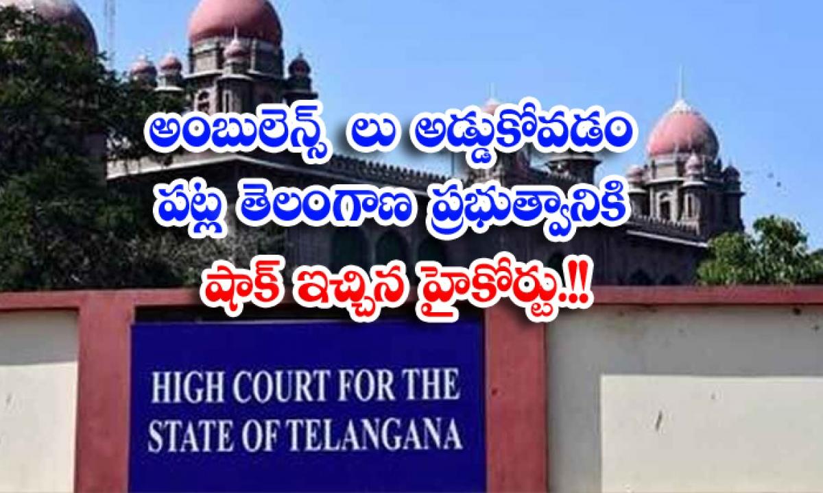 High Court Shocks Telangana Government Over Obstruction Of Ambulances-అంబులెన్స్ లు అడ్డుకోవటం పట్ల తెలంగాణ ప్రభుత్వానికి షాక్ ఇచ్చిన హైకోర్టు…-Political-Telugu Tollywood Photo Image-TeluguStop.com