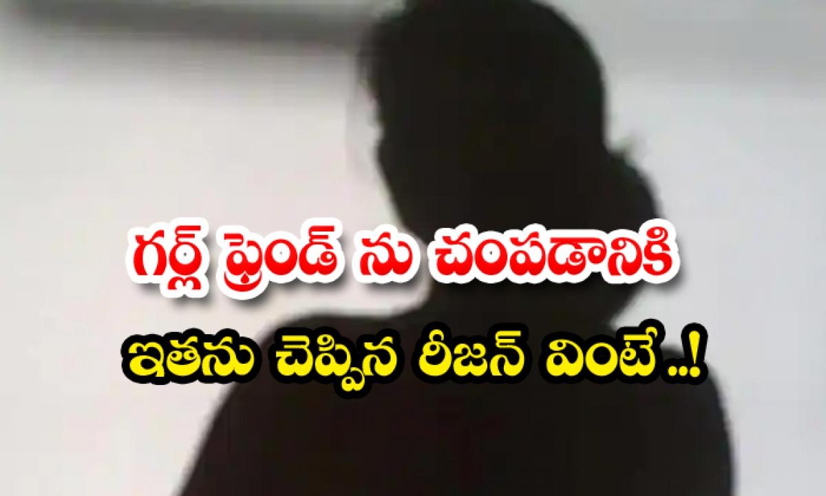 If You Hear The Reason He Said To Kill His Girlfriend-గర్ల్ ఫ్రెండ్ ను చంపడానికి ఇతను చెప్పిన రీసన్ వింటే..-General-Telugu-Telugu Tollywood Photo Image-TeluguStop.com