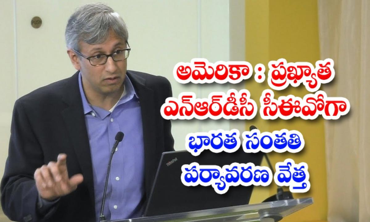 అమెరికా: ప్రఖ్యాత ఎన్ఆర్డీసీ సీఈవోగా భారత సంతతి పర్యావరణ వేత్త-Latest News - Telugu-Telugu Tollywood Photo Image-TeluguStop.com