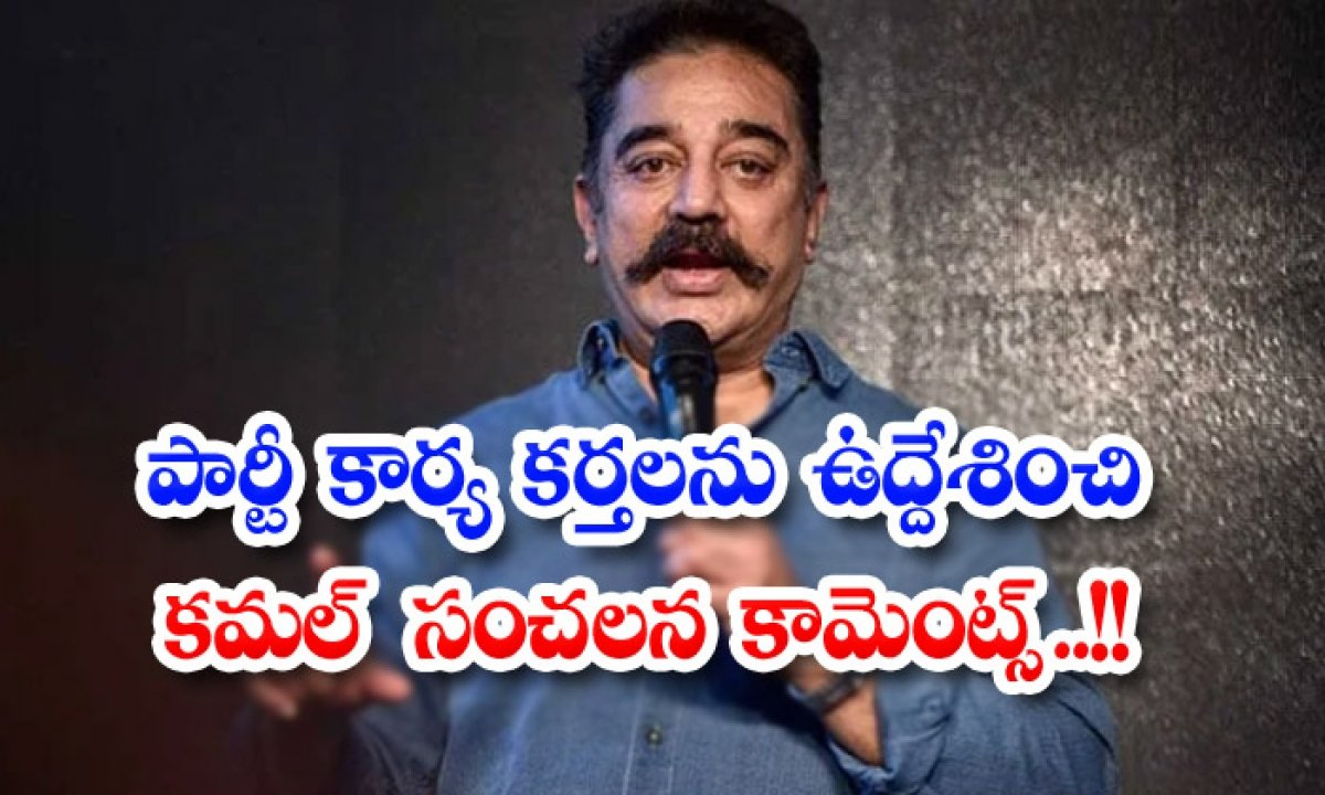 Kamal Haasans Sensational Comments To Party Workers-TeluguStop.com
