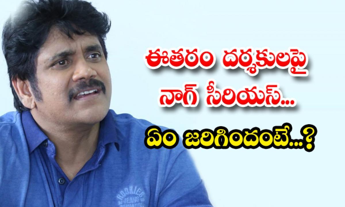 Star Hero Nagarjuna Serious On This Generation Directors-TeluguStop.com