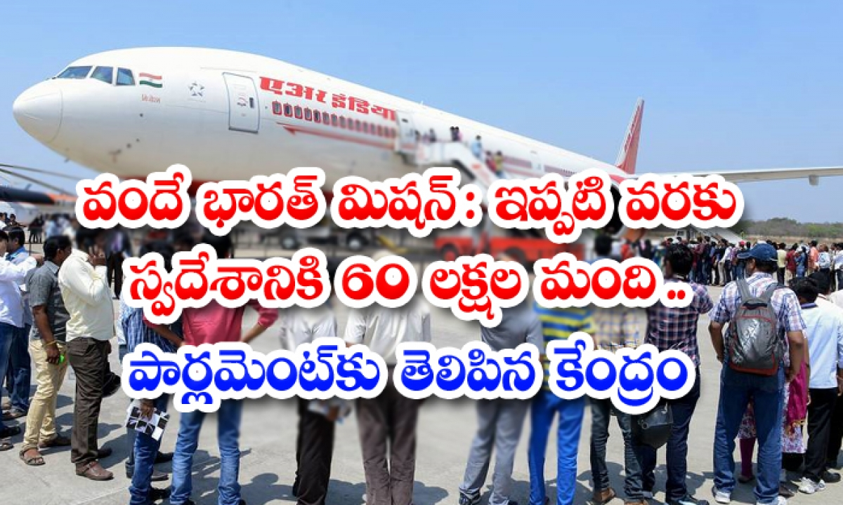 Over 60 Lakh Indian Repatriated Under Vande Bharat Mission Till April 30 2021 Govt-వందే భారత్ మిషన్: ఇప్పటి వరకు స్వదేశానికి 60 లక్షల మంది.. పార్లమెంట్కు తెలిపిన కేంద్రం-Latest News - Telugu-Telugu Tollywood Photo Image-TeluguStop.com