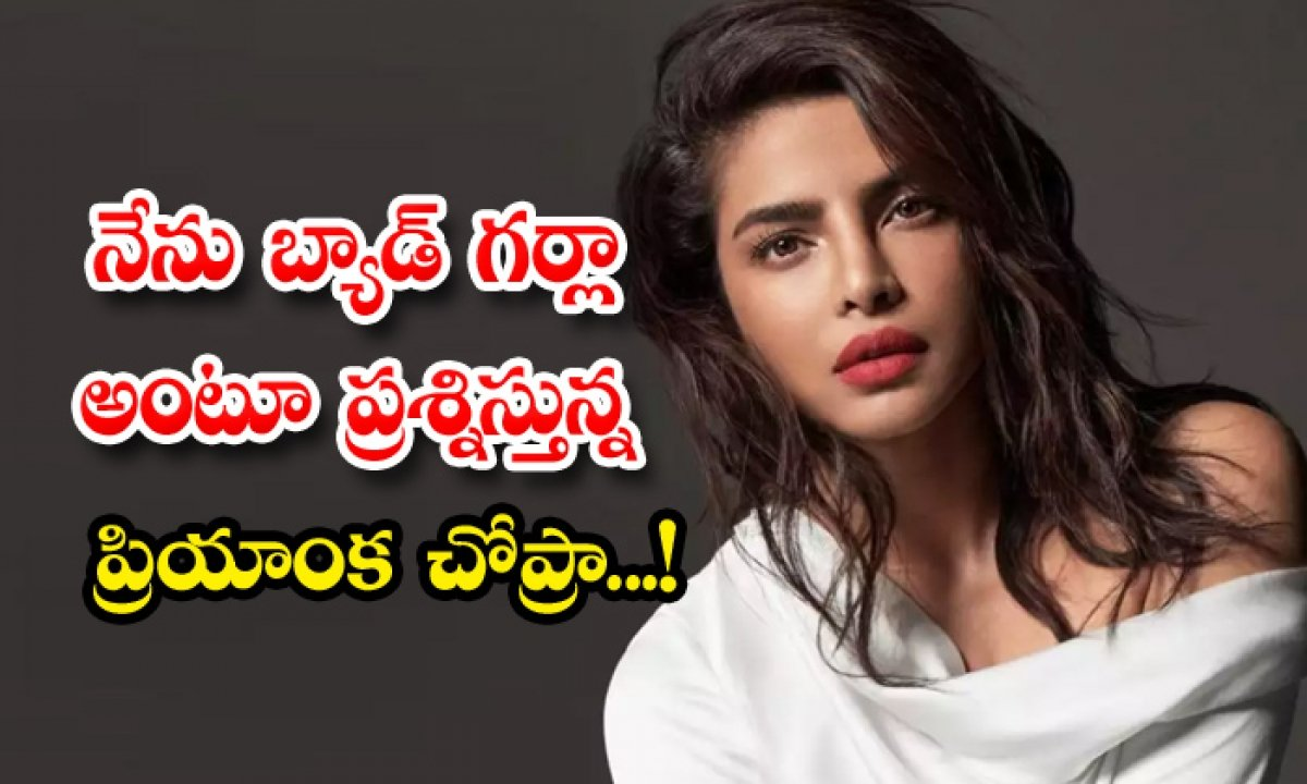 Priyanka Chopra Is Questioning Me As A Bad Girl-నేను బ్యాడ్ గర్లా అంటూ ప్రశ్నిస్తున్న ప్రియాంక చోప్రా-Latest News - Telugu-Telugu Tollywood Photo Image-TeluguStop.com