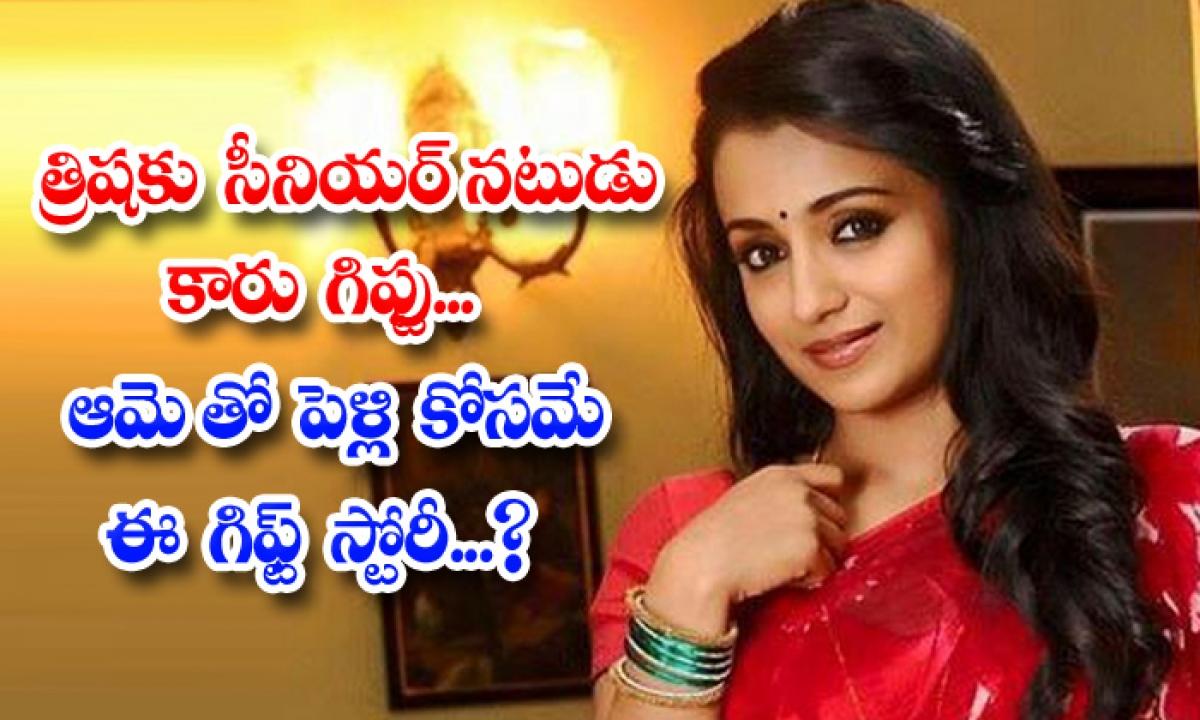 Senior Actor Car Gift To Trisha Is This Gift To Marrying Her-త్రిషకు సీనియర్ నటుడు కారు గిఫ్టు.. ఆమెతో పెళ్లి కోసమే ఈ గిఫ్ట్ స్టోరీ-Latest News - Telugu-Telugu Tollywood Photo Image-TeluguStop.com