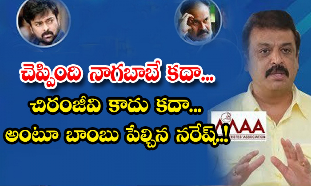 Maa President Naresh Commnets On Nagababu And Present Situation-చెప్పింది నాగబాబే కదా.. చిరంజీవి కాదుకదా.. అంటూ బాంబు పేల్చిన నరేష్-Latest News - Telugu-Telugu Tollywood Photo Image-TeluguStop.com