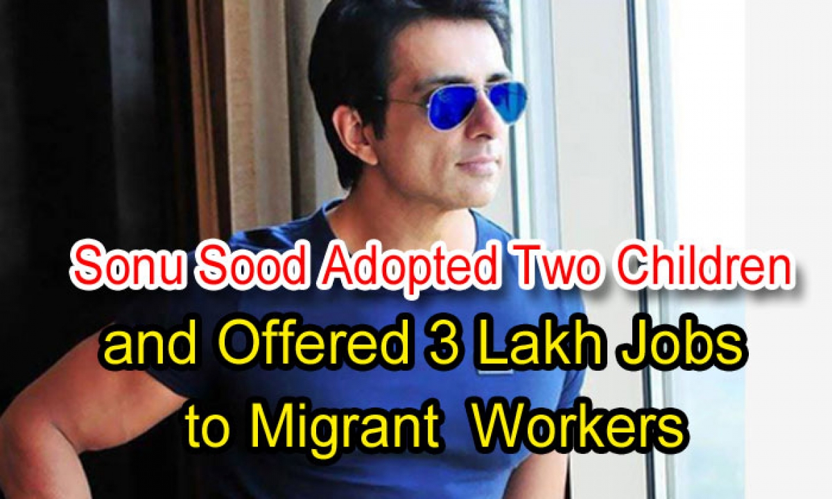 Sonu Sood Adopted Two Children And Offered 3 Lakh Jobs To Migrant Workers-TeluguStop.com