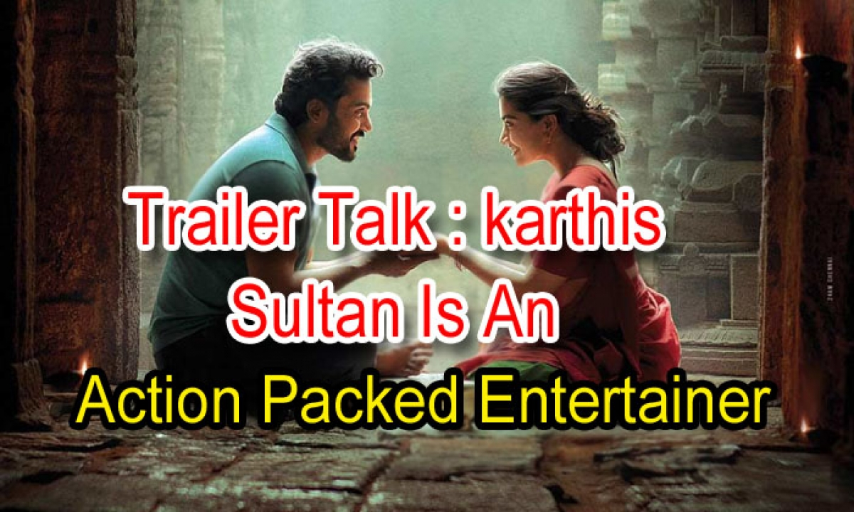 Trailer Talk: Karthi's Sultan' Is An Action-Packed Entertainer-Latest News English-Telugu Tollywood Photo Image-TeluguStop.com