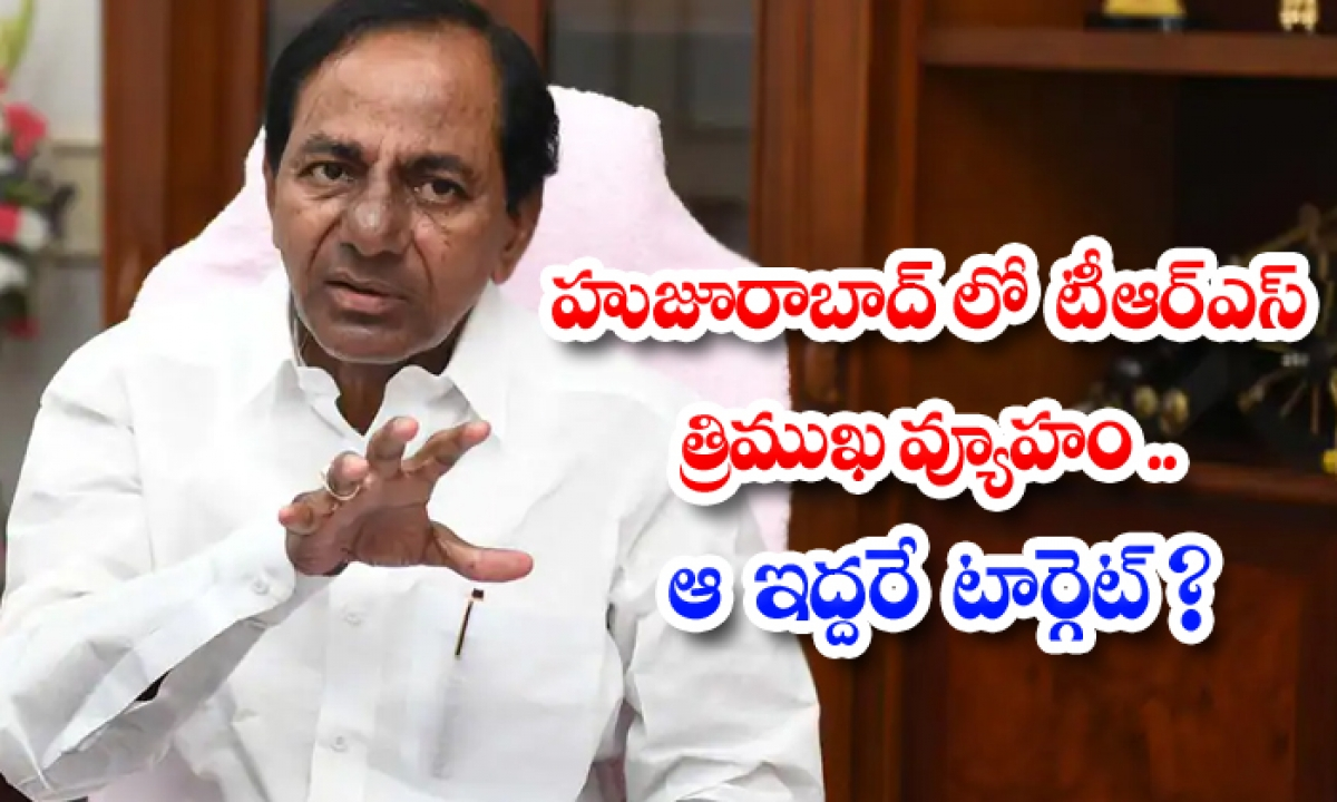 Trs Three Pronged Strategy In Huzurabad Are Those Two The Target-TeluguStop.com