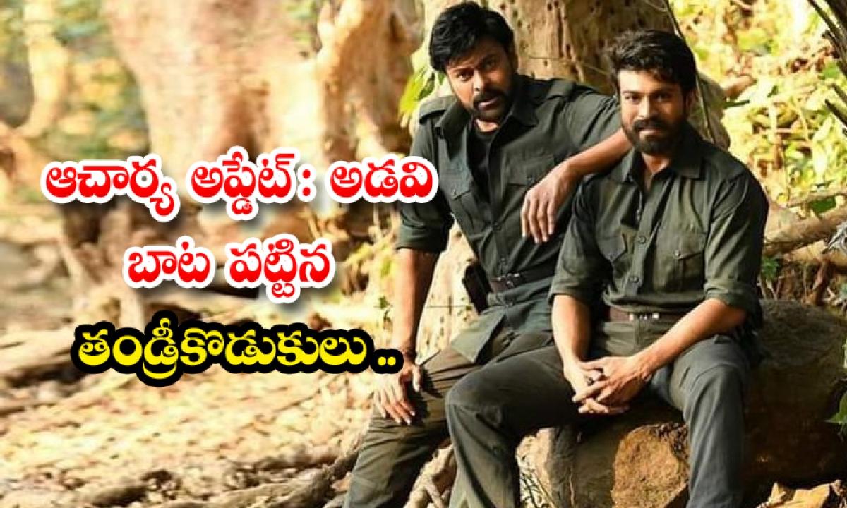 Acharya Movie Shooting Update Shared By Nagababu-ఆచార్య అప్డేట్ : అడవి బాట పట్టిన తండ్రీకొడుకులు…-Latest News - Telugu-Telugu Tollywood Photo Image-TeluguStop.com