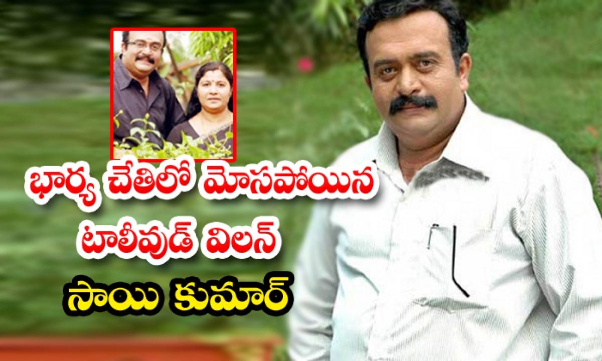 Tollywood Vilain Sai Kumar Cheated By His Own Wife-TeluguStop.com