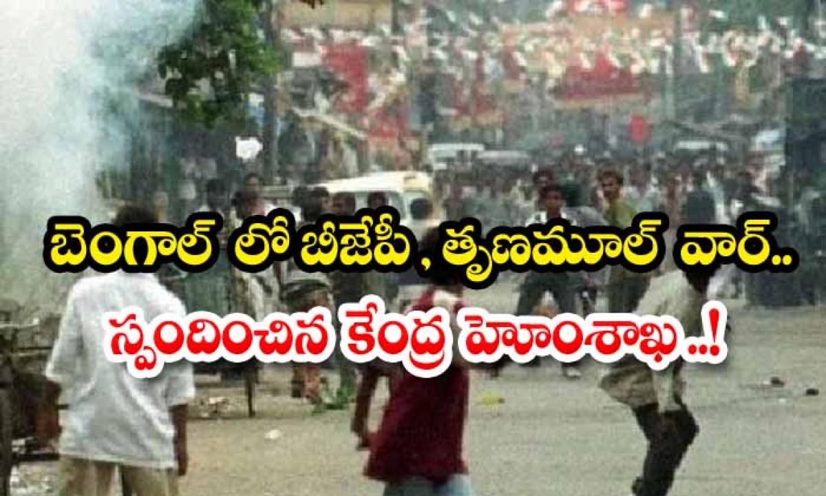 Bjp Trinamool War In Bengal Union Home Ministry Responds-TeluguStop.com