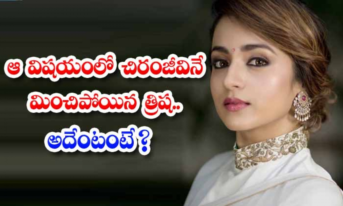 Trisha Who Surpassed Chiranjeevi In Regard Is That-TeluguStop.com