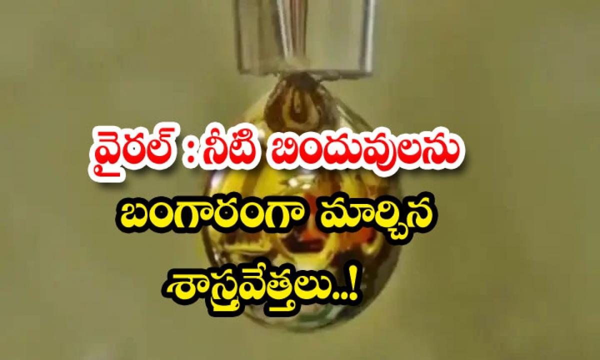 Viral Scientists Turn Water Droplets Into Gold-వైరల్: నీటి బిందువులను బంగారంగా మార్చిన శాస్త్రవేత్తలు..-General-Telugu-Telugu Tollywood Photo Image-TeluguStop.com
