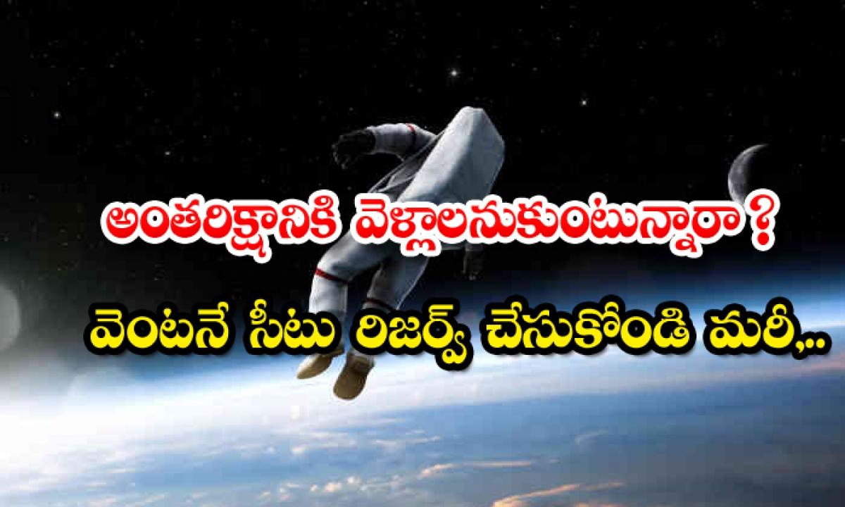 Want To Go Into Space Reserve A Seat Immediately Too-అంతరిక్షానికి వెళ్లాలనుకుంటున్నారా వెంటనే సీటు రిజర్వ్ చేసుకోండి మరీ..-General-Telugu-Telugu Tollywood Photo Image-TeluguStop.com