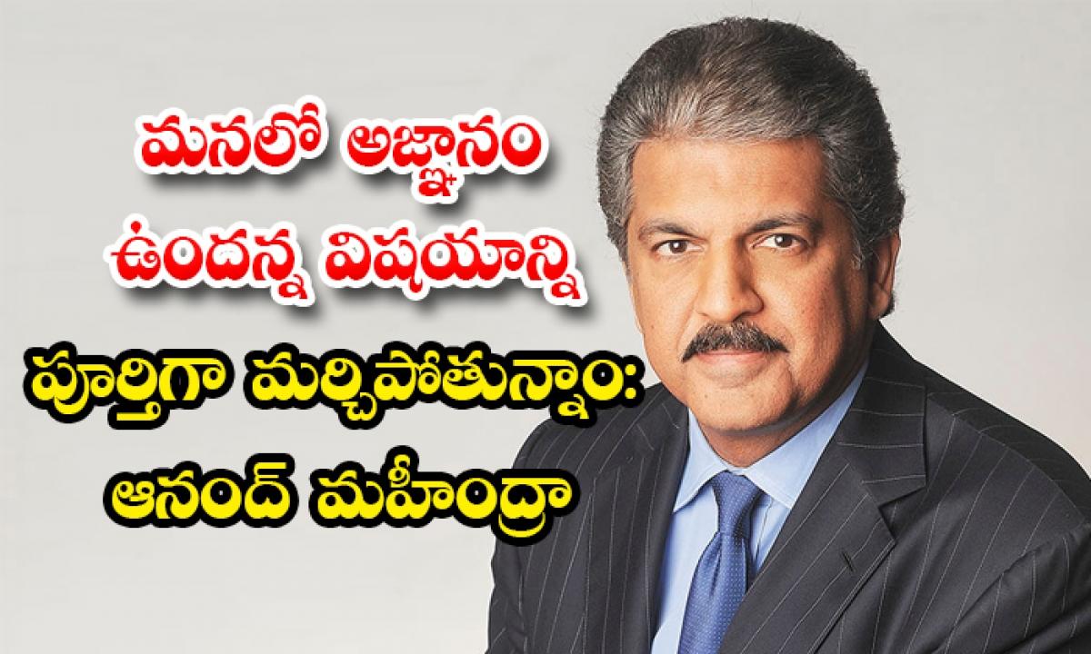 We Completely Forget That We Have Ignorance Says Anand Mahindra-మనలో అజ్ఞానం ఉందన్న విషయాన్ని పూర్తిగా మర్చిపోతున్నాం: ఆనంద్ మహీంద్రా-General-Telugu-Telugu Tollywood Photo Image-TeluguStop.com