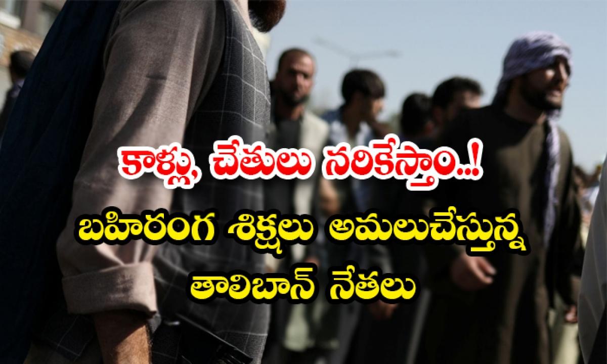 Will Cut Off The Legs And Arms Taliban Leaders Enforcing Open Sentences-కాళ్లు, చేతులు నరికేస్తాం.. బహిరంగ శిక్షలు అమలుచేస్తున్న తాలిబాన్ నేతలు-General-Telugu-Telugu Tollywood Photo Image-TeluguStop.com