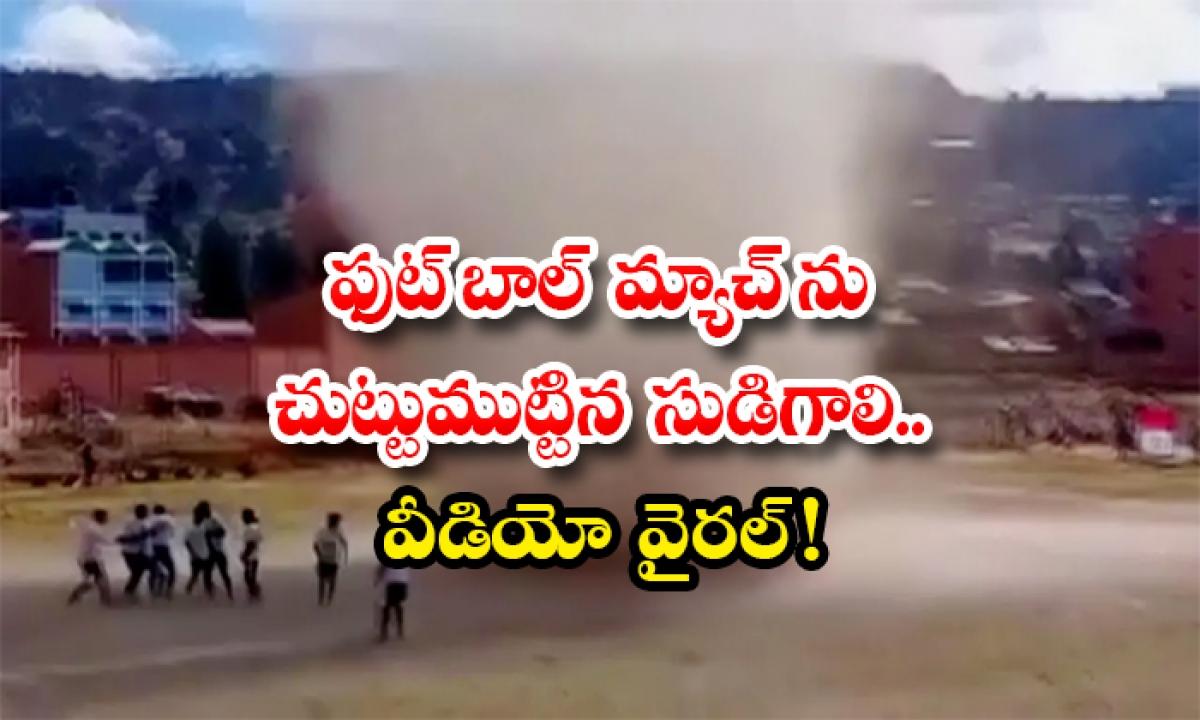 Whirlwind Sweeps Through Football Match In Bolivia-ఫుట్ బాల్ మ్యాచ్ ను చుట్టుముట్టిన సుడిగాలి.. వీడియో వైరల్ -General-Telugu-Telugu Tollywood Photo Image-TeluguStop.com