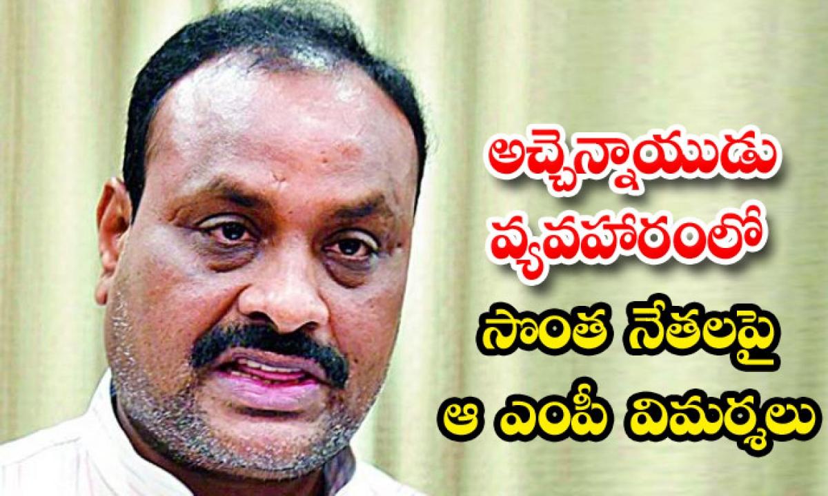 Ycp Mp Criticize On Own Party Leaders-అచ్చెన్నాయుడు వ్యవహారంలో సొంత నేతలపై ఆ ఎంపీ విమర్శలు-Telugu Political News-Telugu Tollywood Photo Image-TeluguStop.com
