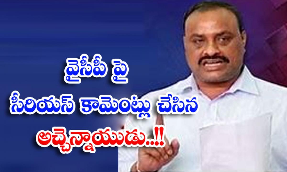 Achem Naidu Made Serious Coments On Ycp-వైసీపీ పై సీరియస్ కామెంట్లు చేసిన అచ్చెన్నాయుడు..-General-Telugu-Telugu Tollywood Photo Image-TeluguStop.com