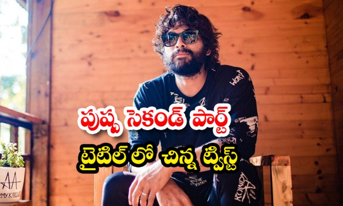 Allu Arjun Pushpa Movie Two Parts Title Different-పుష్ప' సెకండ్ పార్ట్ టైటిల్ లో చిన్న ట్విస్ట్-Latest News - Telugu-Telugu Tollywood Photo Image-TeluguStop.com