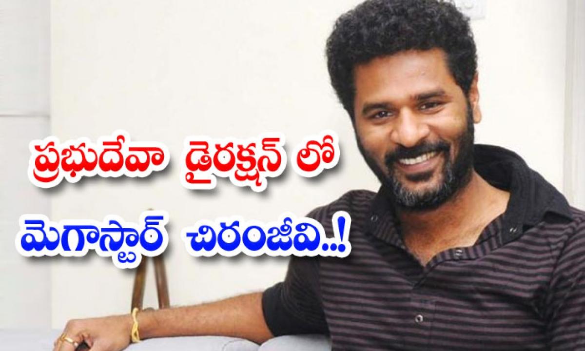 Megastar Chiranjeevi Movie Under Prabhudeva Direction-ప్రభుదేవా డైరక్షన్ లో మెగాస్టార్ చిరంజీవి..-Latest News - Telugu-Telugu Tollywood Photo Image-TeluguStop.com
