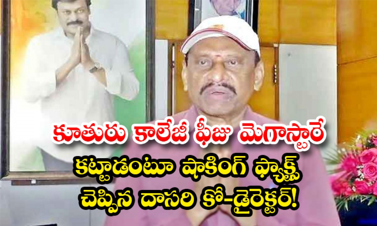 Dasari Co Director Prabhakar Say Megastar Chirajeevi Paid His Daughter School Fee-కూతురు కాలేజీ ఫీజు మెగాస్టారే కట్టాడంటూ షాకింగ్ ఫ్యాక్ట్స్ చెప్పిన దాసరి కో-డైరెక్టర్-Latest News - Telugu-Telugu Tollywood Photo Image-TeluguStop.com