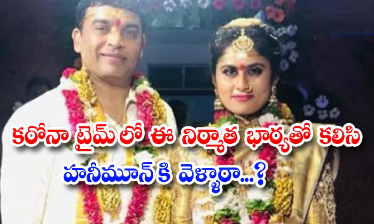 Is Telugu Film Producer Dil Raju Went Honeymoon With His Wife In This Corona Pandemic-TeluguStop.com