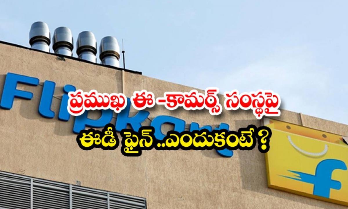 The Whole Fine On A Leading E Commerce Company Because-ప్రముఖ ఈ-కామర్స్ సంస్థపై ఈడీ ఫైన్.. ఎందుకంటే-General-Telugu-Telugu Tollywood Photo Image-TeluguStop.com