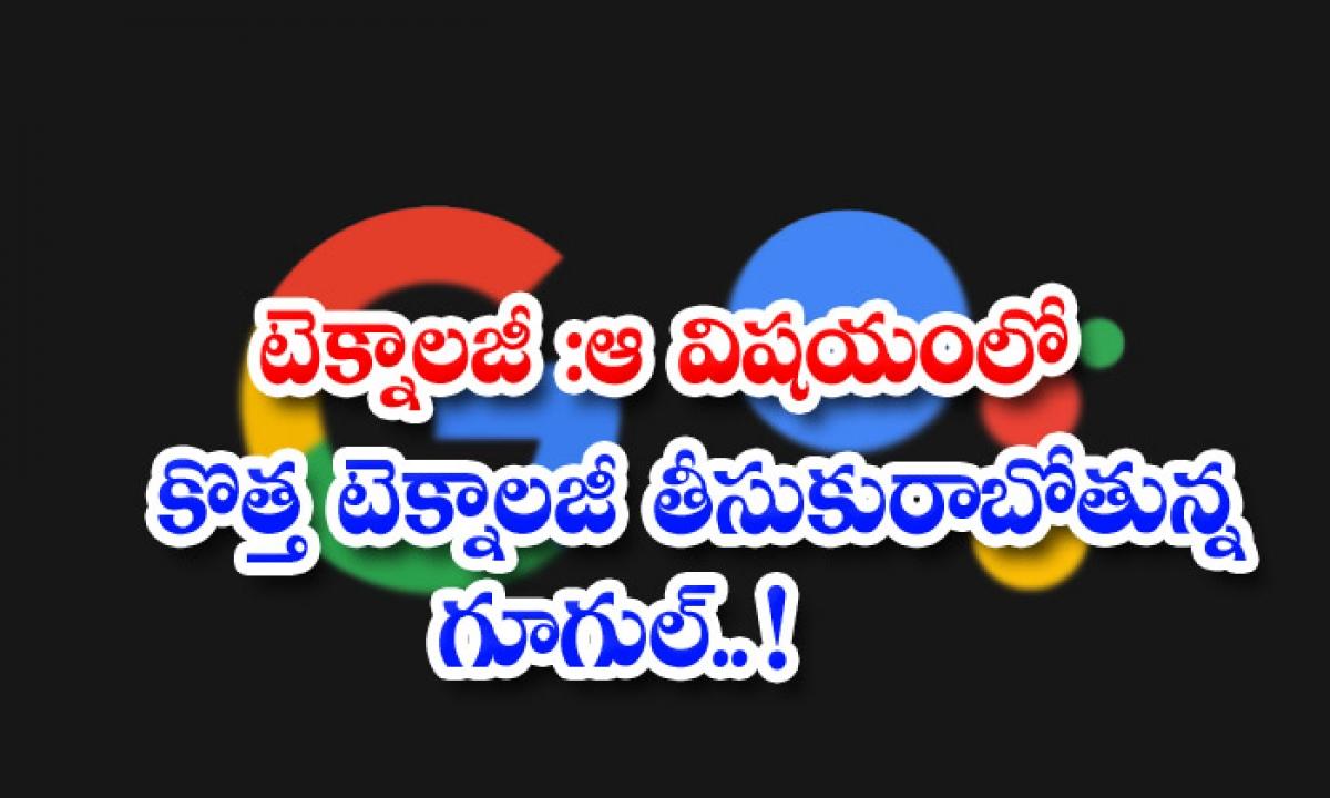 Technology Google Is Going To Bring New Technology In That Regard-టెక్నాలజీ: ఆ విషయంలో కొత్త టెక్నాలజీ తీసుకురాబోతున్న గూగుల్..-General-Telugu-Telugu Tollywood Photo Image-TeluguStop.com