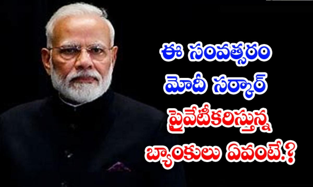 Which Banks Are Being Privatized By Modi Government This Year-ఈ సంవత్సరం మోదీ సర్కార్ ప్రైవేటీకరిస్తున్న బ్యాంకులు ఏవంటే.. -Breaking/Featured News Slide-Telugu Tollywood Photo Image-TeluguStop.com