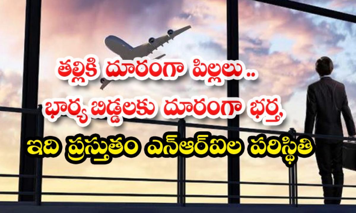 Indian Diaspora Suffering With Travel Ban On India-తల్లికి దూరంగా పిల్లలు.. భార్యాబిడ్డలకు దూరంగా భర్త, ఇది ప్రస్తుతం ఎన్ఆర్ఐల పరిస్ధితి-Latest News - Telugu-Telugu Tollywood Photo Image-TeluguStop.com