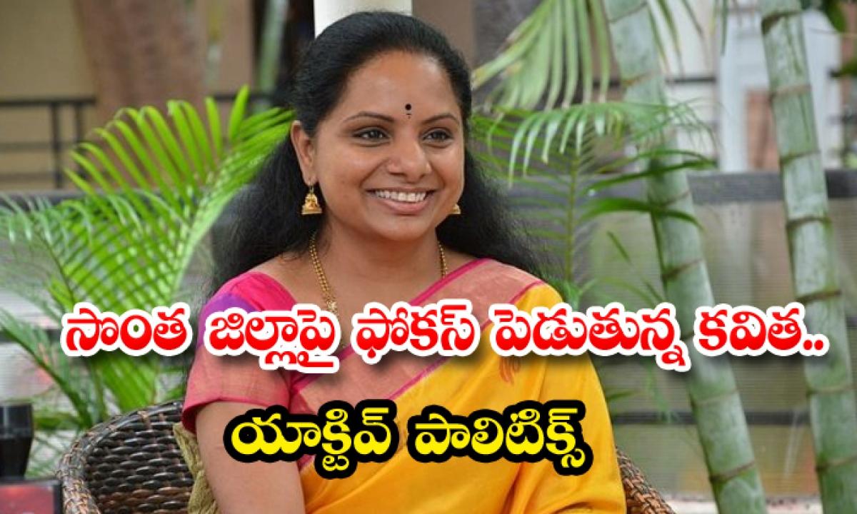 Kavitha Focusing On Ones Own District Active Politics-సొంత జిల్లాపై ఫోకస్ పెడుతున్న కవిత.. యాక్టివ్ పాలిటిక్స్-Latest News - Telugu-Telugu Tollywood Photo Image-TeluguStop.com