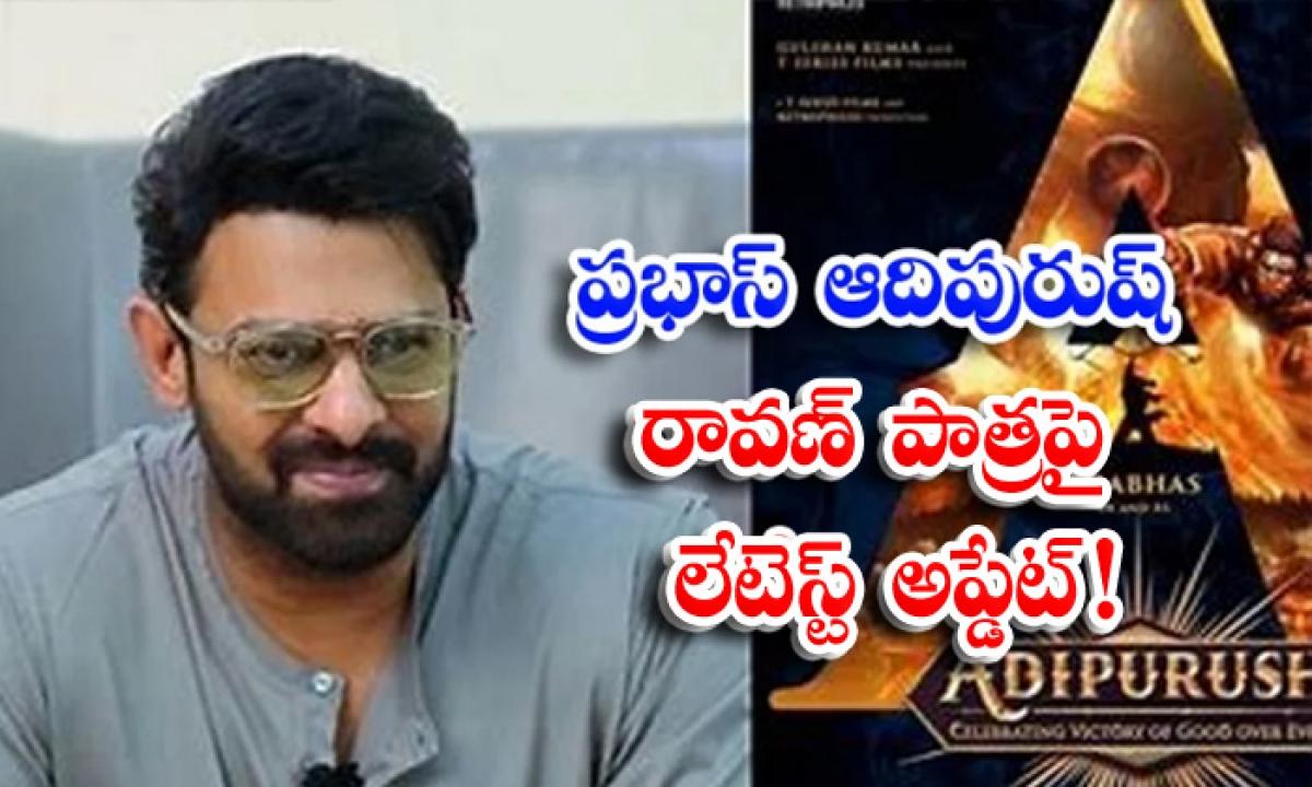 Latest Updates On Prabhas Adipurush Movie-ప్రభాస్ ఆదిపురుష్' రావణ్ పాత్రపై లేటెస్ట్ అప్డేట్ -Latest News - Telugu-Telugu Tollywood Photo Image-TeluguStop.com
