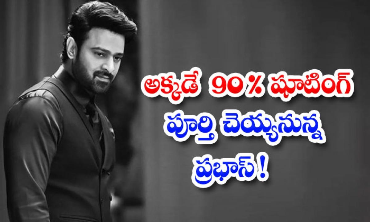 Prabhaswill Complete 90 Of The Shooting-అక్కడే 90% షూటింగ్ పూర్తి చెయ్యనున్న ప్రభాస్-Latest News - Telugu-Telugu Tollywood Photo Image-TeluguStop.com
