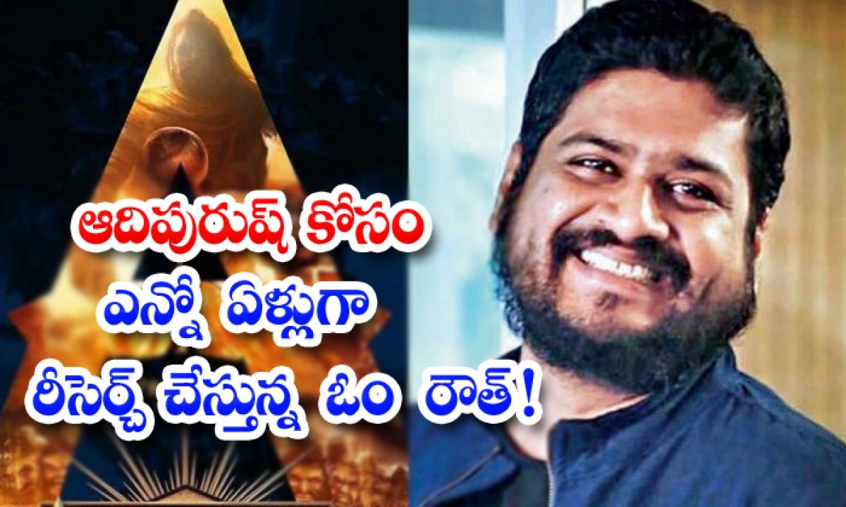 Adipurush Movie Interesting News About Om Raut-ఆదిపురుష్ కోసం ఎన్నో ఏళ్లుగా రీసెర్చ్ చేస్తున్న ఓం రౌత్ -Latest News - Telugu-Telugu Tollywood Photo Image-TeluguStop.com