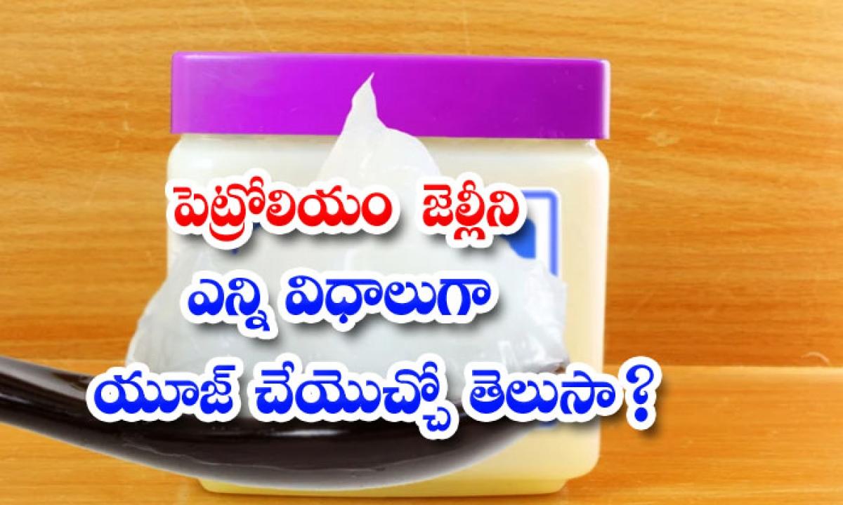 Ways To Use Petroleum Jelly-పెట్రోలియం జెల్లీని ఎన్ని విధాలుగా యూజ్ చేయొచ్చో తెలుసా-Latest News - Telugu-Telugu Tollywood Photo Image-TeluguStop.com