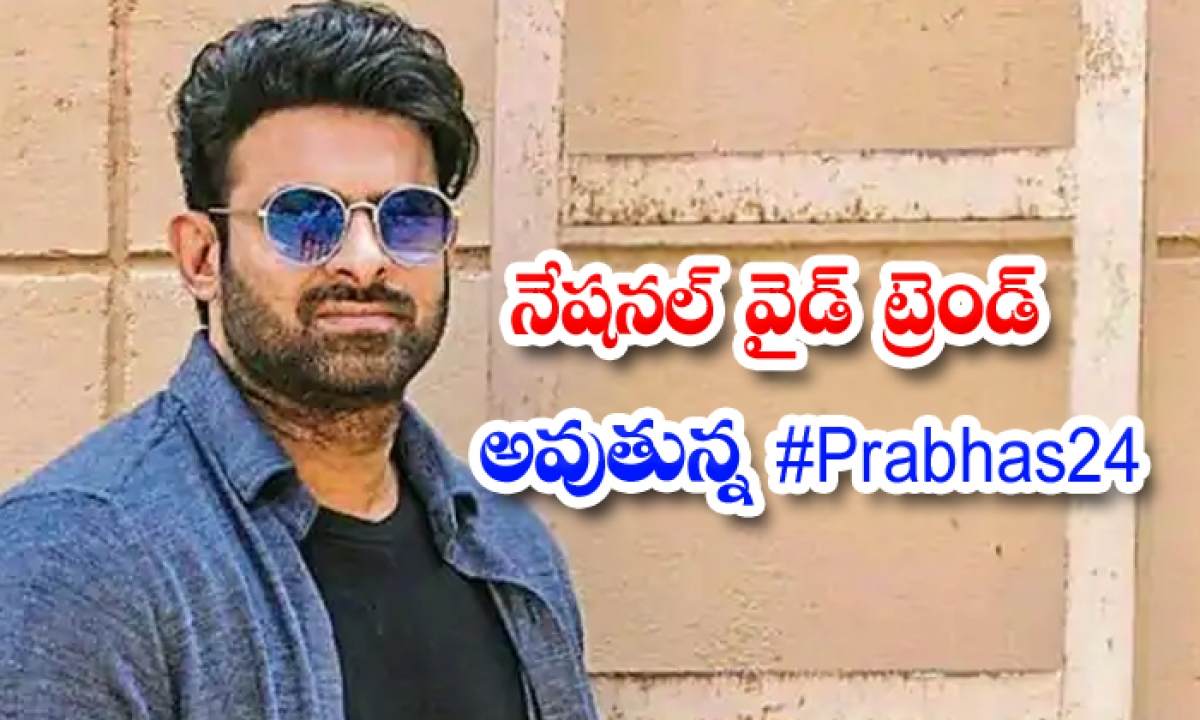 నేషనల్ వైడ్ ట్రెండ్ అవుతున్న #prabhas24-TeluguStop.com