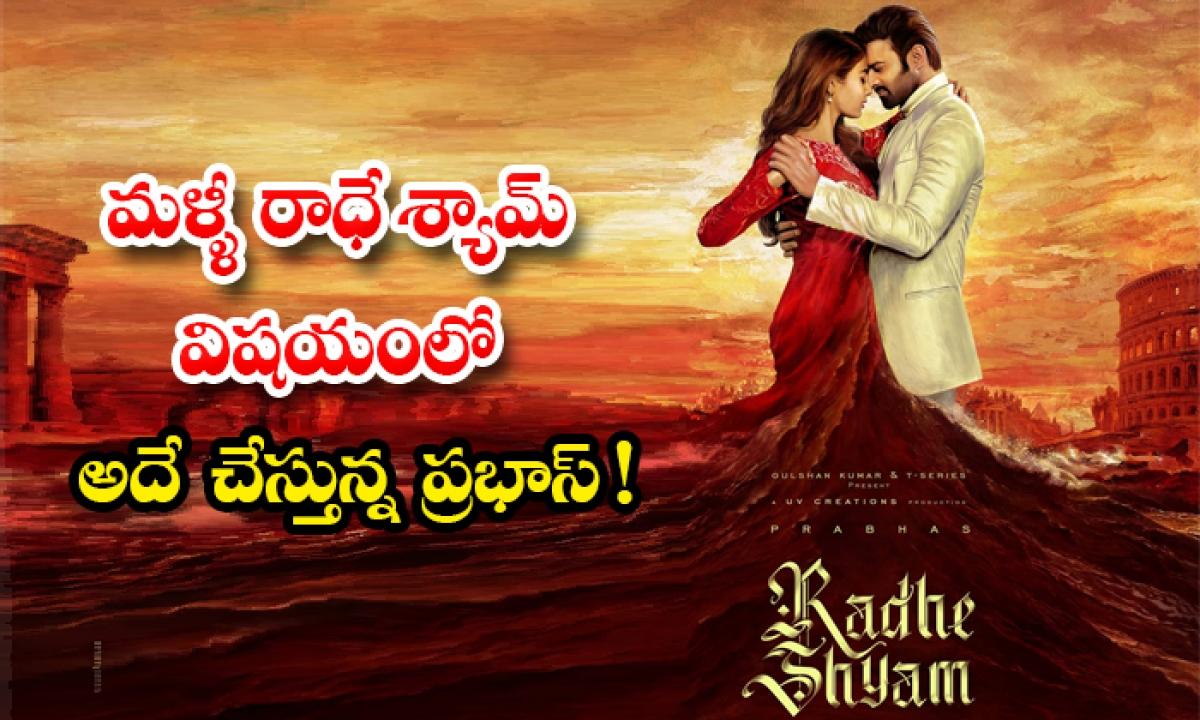 Prabhas Upcoming Movies Latest Update-మళ్ళీ రాధే శ్యామ్ విషయంలో అదే చేస్తున్న ప్రభాస్ -Latest News - Telugu-Telugu Tollywood Photo Image-TeluguStop.com